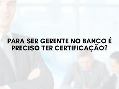 Para ser gerente no banco é preciso ter certificação?