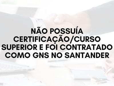 Não possuía Certificação/Curso Superior e foi Contratado como GNS no Santander