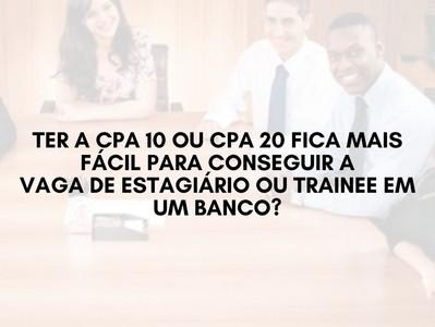 Ter a CPA 10 ou CPA 20 fica mais fácil para conseguir a vaga de estagiário ou trainee em um banco?