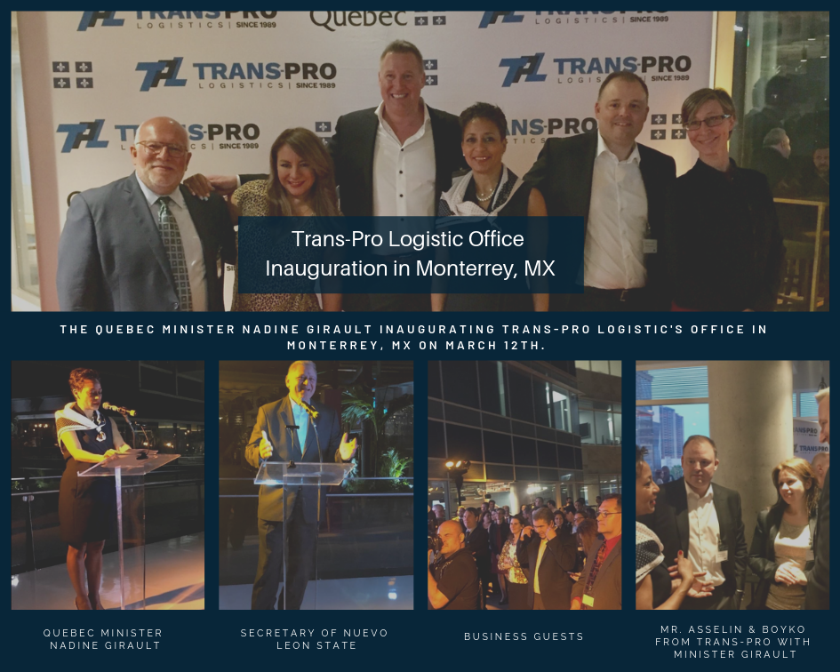 On March 12th, Trans-Pro Logistic hosted over 125 guests from the International Trade Delegation of the Quebec Government, some Mexican Business Leaders and local customers of the company. We are confident that this inauguration marks a momentum for what is going to be a successful and strategic move for all of our cross-border shipments between the US/Canada and the Mexican market.