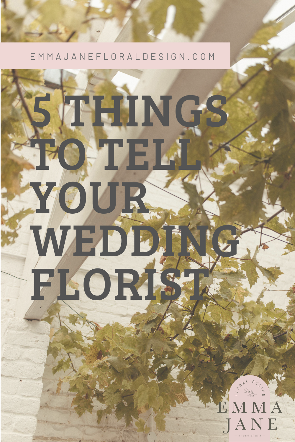 "White summer house background with grey text reading ""5 Things To Tell Your Wedding Florist Emma Jane Floral Design"" there is a small personal logo in the bottom right corner"