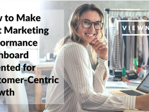How to Make That Marketing Performance Dashboard Oriented for Customer-Centric Growth