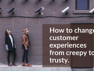 How to change customer experiences from creepy to trusty