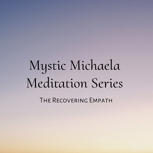 "Mystic Michaela ""The Recovering Empath"" Meditation Series"