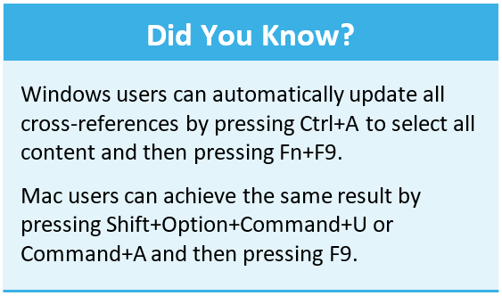 Did you know that Windows users can automatically update all cross references by pressing Ctrl+A to select all content and then pressing Fn+F9. Mac users can achieve the same result by pressing Shift+Option+Command+U or Command+A and then pressing F9.