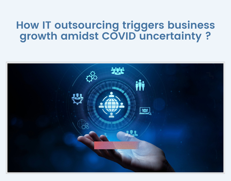 How IT outsourcing triggers business growth amidst COVID uncertainty ?