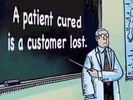 A Patient Cured is a Customer Lost...