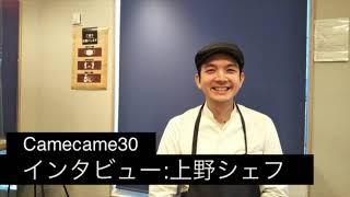 Camecame30~上野シェフインタビュー~