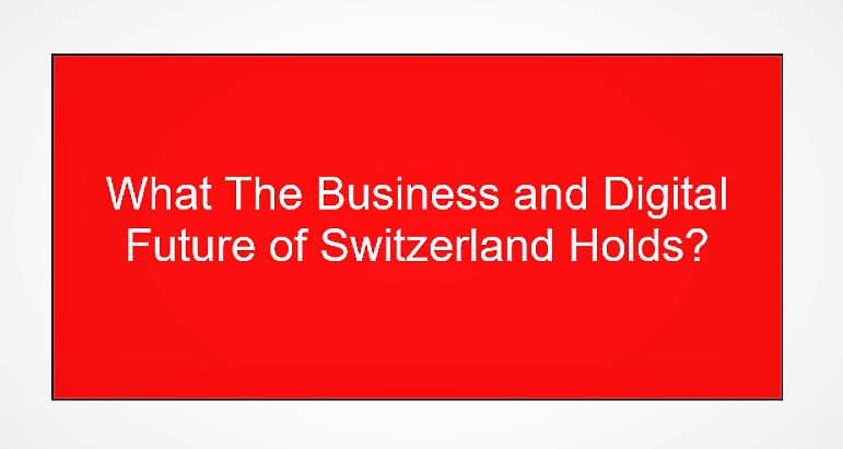What The Business and Digital Future of Switzerland Holds?
