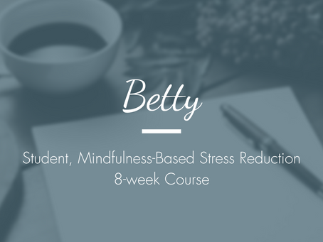 Betty - Student, Mindfulness-Based Stress Reduction 8-week Course