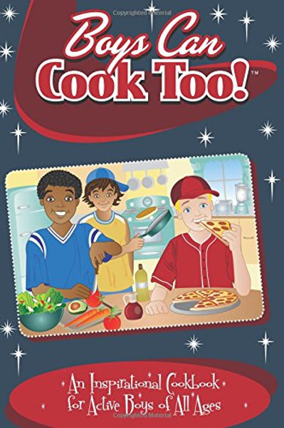 Boys Can Cook Too!  An Inspirational Cookbook for Active Boys of All Ages