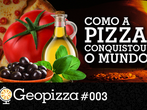 Como a pizza conquistou o mundo – Geopizza #03