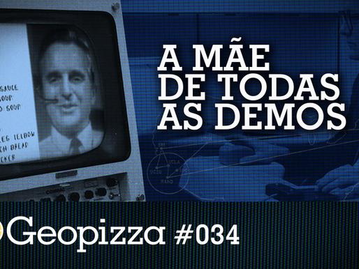 A Mãe de Todas as Demos – Geopizza #34