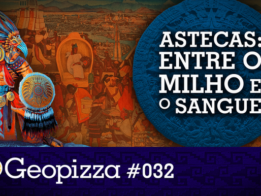 Astecas: Entre o milho e o sangue – Geopizza #32