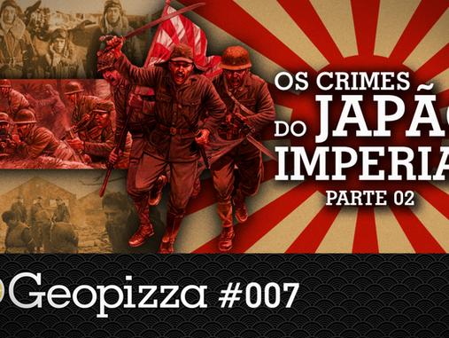 Os Crimes do Japão Imperial Pt 2 – Geopizza #07