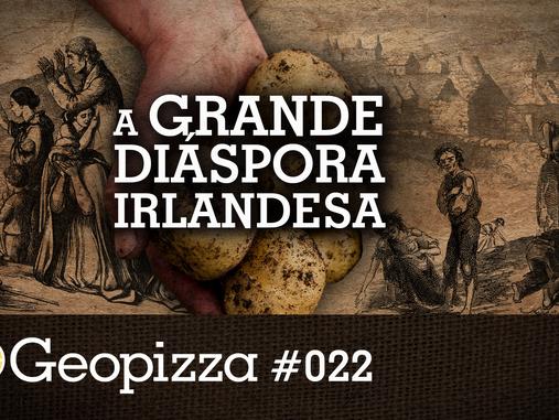 A grande diáspora irlandesa – Geopizza #22