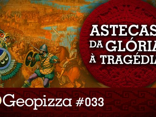 Astecas: Da Glória à Tragédia – Geopizza #33