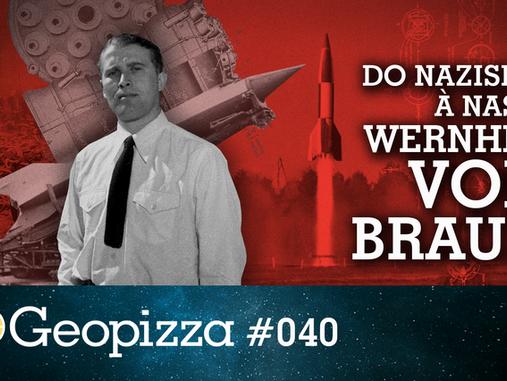 Do Nazismo à Nasa: Werner Von Braun #Geopizza 40