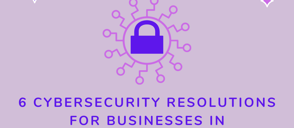 CYBERSECURITY NEW YEARS RESOLUTIONS FOR YOUR BUSINESS