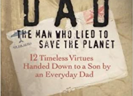 Dad the Man Who Lied to Save the Planet: 12 Timeless Virtues Handed Down to a So