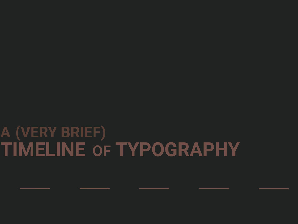 A (VERY BRIEF) TIMELINE OF TYPOGRAPHY