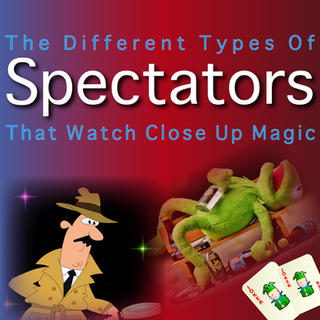 The Different Types Of Spectators That Watch Close Up Magic