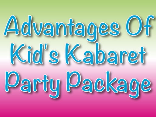 Advantages Of Kid's Kabaret Party Package | Kids Party 2021