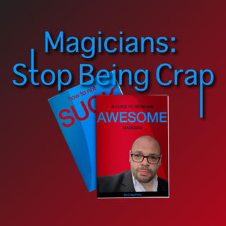 Magicians: Stop Being Crap (A Guide To Being An Awesome Magician)