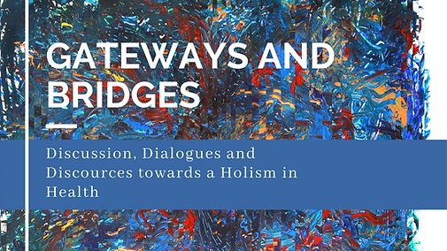 Gateways and Bridges, Discussion, Dialogues and Discources towards a Holism in Health