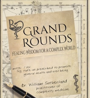 """Exploring """"Grand Rounds – Healing Wisdom for a Complex World"""". A book by Dr. William Sutherland"""