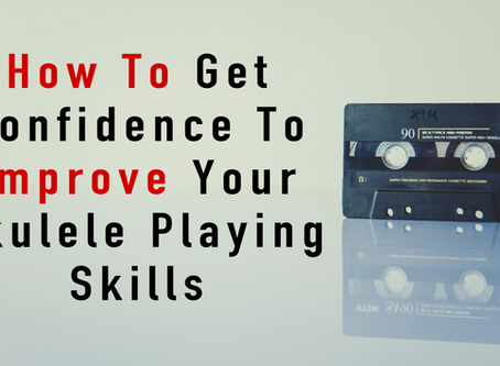 How To Get Confidence To Improve Your Ukulele Playing Skills