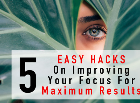 5 Easy Hacks On Improving Your Focus For Maximum Results