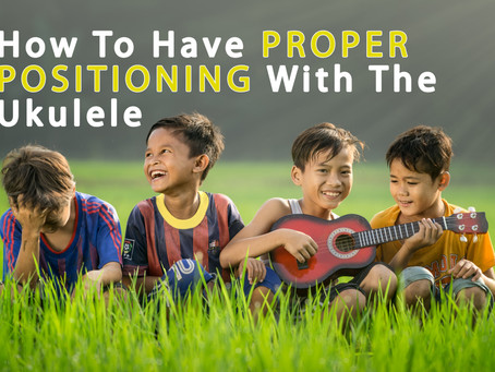 How To Have Proper Positioning With The Ukulele