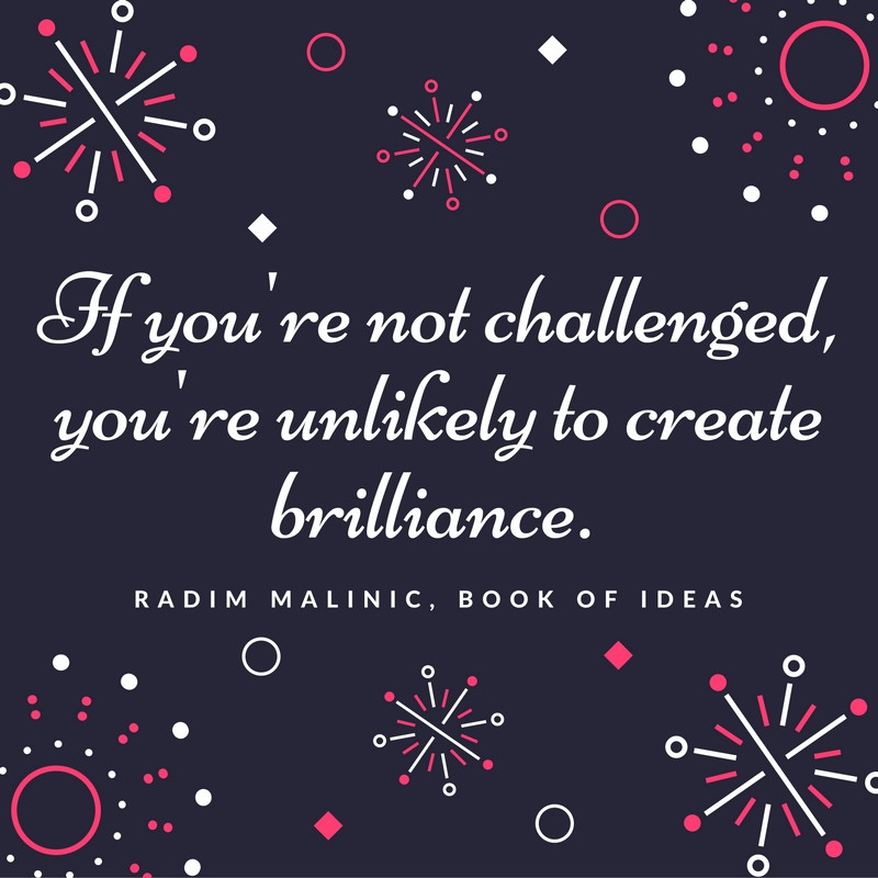If you're not challenged, you're unlikely to create brilliance.