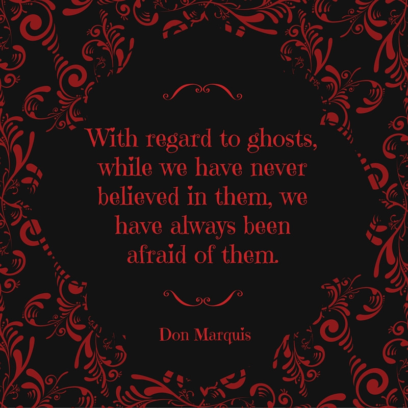 With regard to ghosts, while we have never believed in them, we have always been afraid of them.