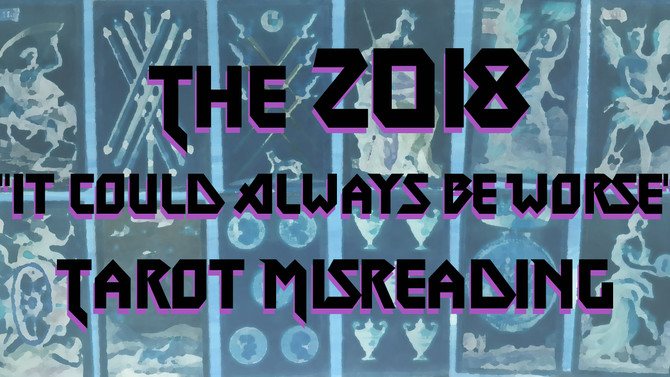 "The 2018 ""It Could Always Be Worse"" Tarot Misreading"