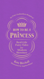 How to be a Princess: Real-Life Fairy Tales for Modern Heroines