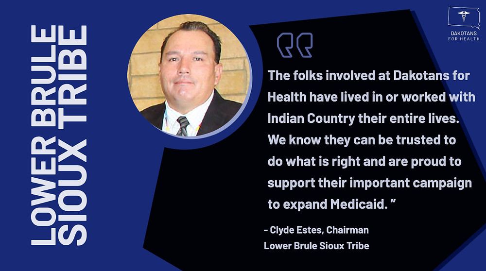 """The folks involved at Dakotans for Health have lived in or worked with Indian Country their entire lives. We know they can be trusted to do what is right and are proud to support their important campaign to expand Medicaid"""" -Chairman Clyde Estes"""