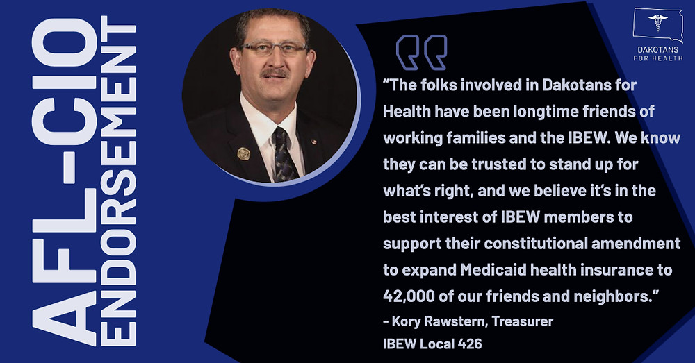 """""""The folks involved in Dakotans for Health have been longtime friends of working families and the IBEW. We know they can be trusted to stand up for what's right, and we believe it's in the best interest of IBEW members to support their constitutional amendment to expand Medicaid health insurance to 42,000 of our friends and neighbors."""""""