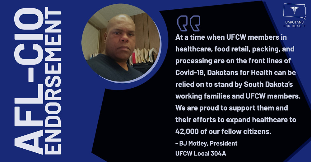 At a time when UFCW members in healthcare, food retail, packing, and processing are on the front lines of Covid-19, Dakotans for Health can be relied on to stand by South Dakota's working families and UFCW members. We are proud to support them and their efforts to expand healthcare to 42,000 of our fellow citizens.