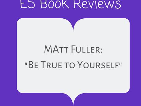 "ES Book Reviews: ""Be True To Yourself"" Matt Fuller"