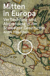 André Holenstein: «Mitten in Europa. Verflechtung und Abgrenzung in der Schweizer Geschichte». Hier und Jetzt 2014.