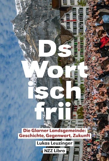 Lukas Leuzinger: «‹Ds Wort isch frii›. Die Glarner Landsgemeinde: Geschichte, Gegenwart, Zukunft». NZZ Libro 2018.