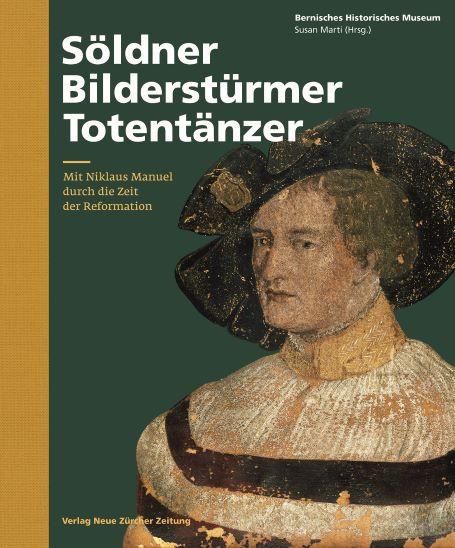 Bernisches Historisches Museum, Susan Marti (Hg.): «Söldner, Bilderstürmer, Totentänzer. Mit Niklaus Manuel durch die Zeit der Reformation». NZZ Libro 2016.