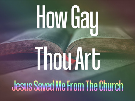HOW GAY THOU ART: Jesus Saved Me From the Church