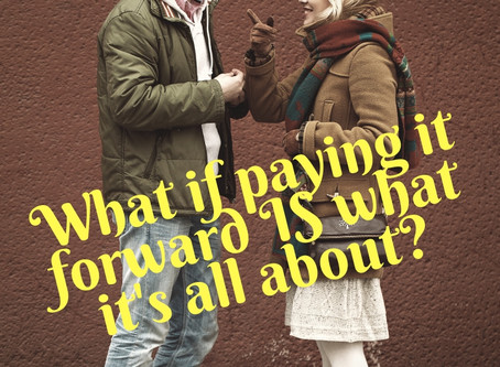 What if Paying it Forward IS What it's All About?
