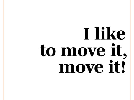 I LIKE TO MOVE IT, MOVE IT!