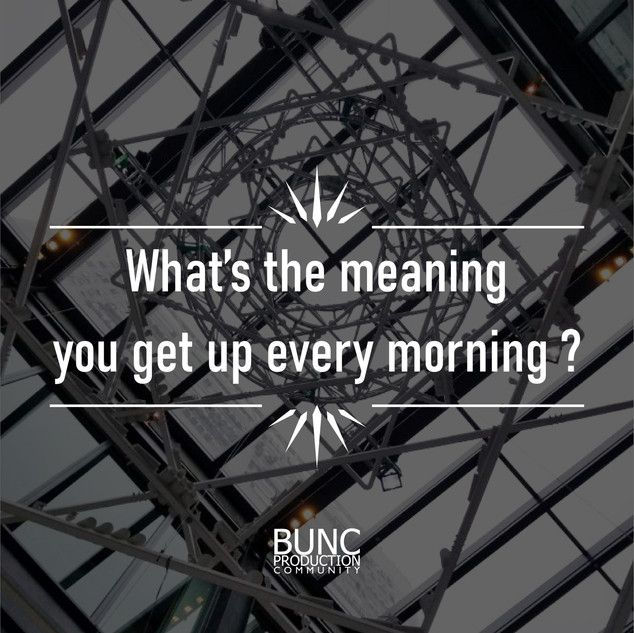 What's the meaning you get up every morning ?