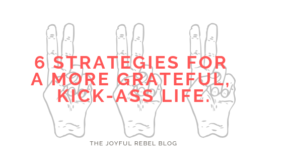 6 Strategies for a More Grateful, Kick-Ass Life
