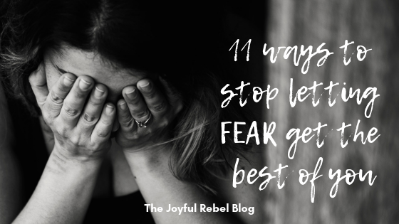 11 Ways to Stop Letting FEAR Get the Best of You